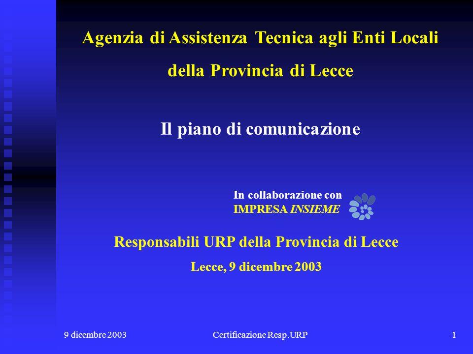 9 dicembre 2003Certificazione Resp.URP1 Responsabili URP della Provincia di Lecce Lecce, 9 dicembre 2003 Il piano di comunicazione In collaborazione con IMPRESA INSIEME Agenzia di Assistenza Tecnica agli Enti Locali della Provincia di Lecce