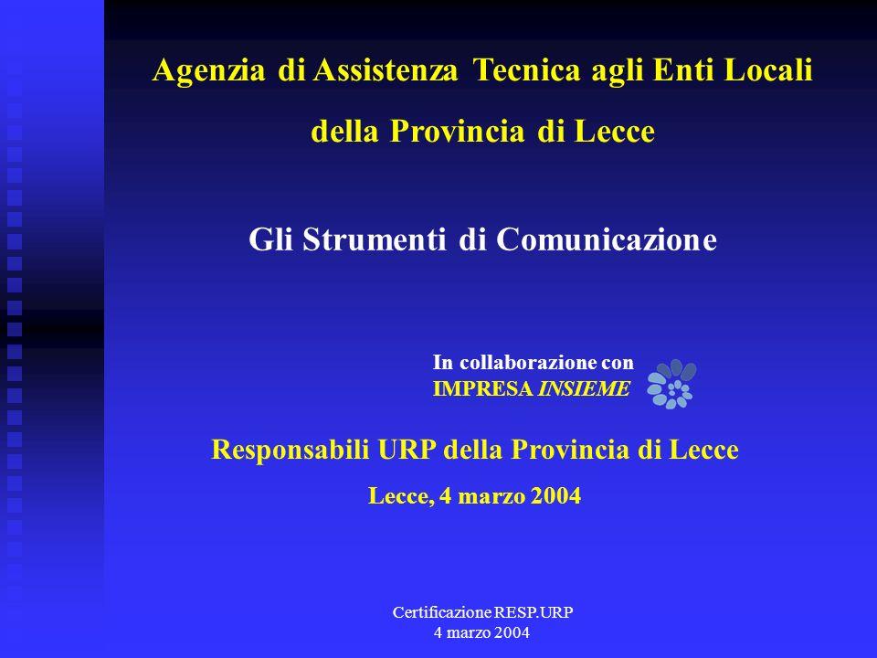 Certificazione RESP.URP 4 marzo 2004 Responsabili URP della Provincia di Lecce Lecce, 4 marzo 2004 Gli Strumenti di Comunicazione In collaborazione con IMPRESA INSIEME Agenzia di Assistenza Tecnica agli Enti Locali della Provincia di Lecce