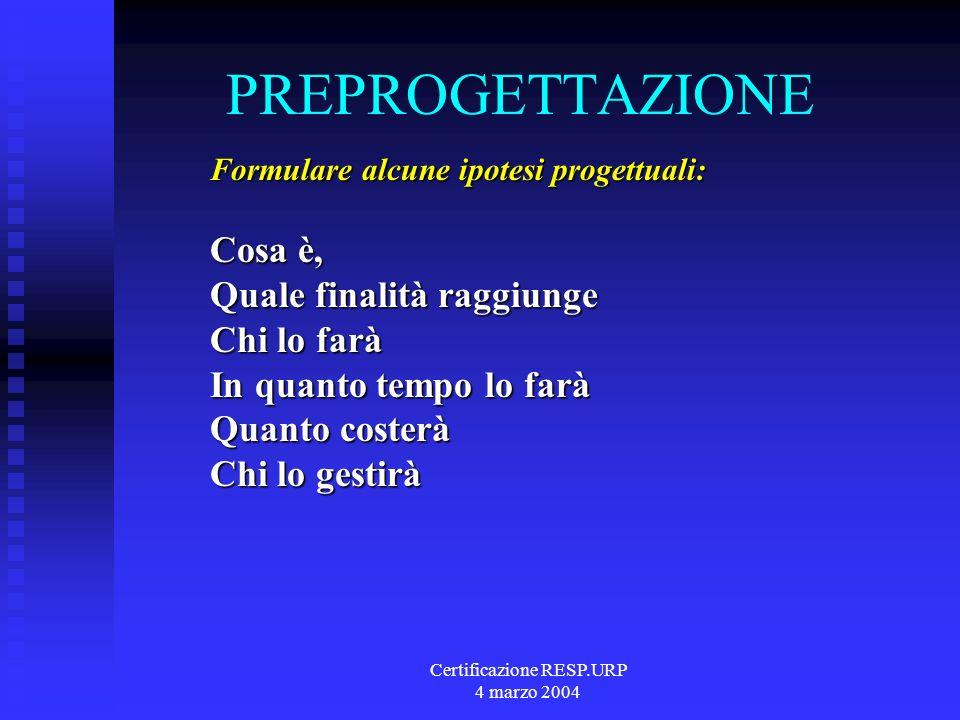 Certificazione RESP.URP 4 marzo 2004 PREPROGETTAZIONE Formulare alcune ipotesi progettuali: Cosa è, Quale finalità raggiunge Chi lo farà In quanto tempo lo farà Quanto costerà Chi lo gestirà