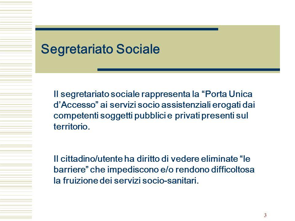 3 Segretariato Sociale Il segretariato sociale rappresenta la Porta Unica dAccesso ai servizi socio assistenziali erogati dai competenti soggetti pubblici e privati presenti sul territorio.