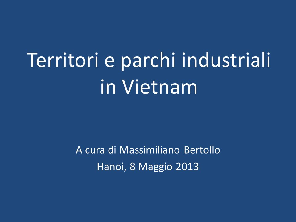 Territori e parchi industriali in Vietnam A cura di Massimiliano Bertollo Hanoi, 8 Maggio 2013