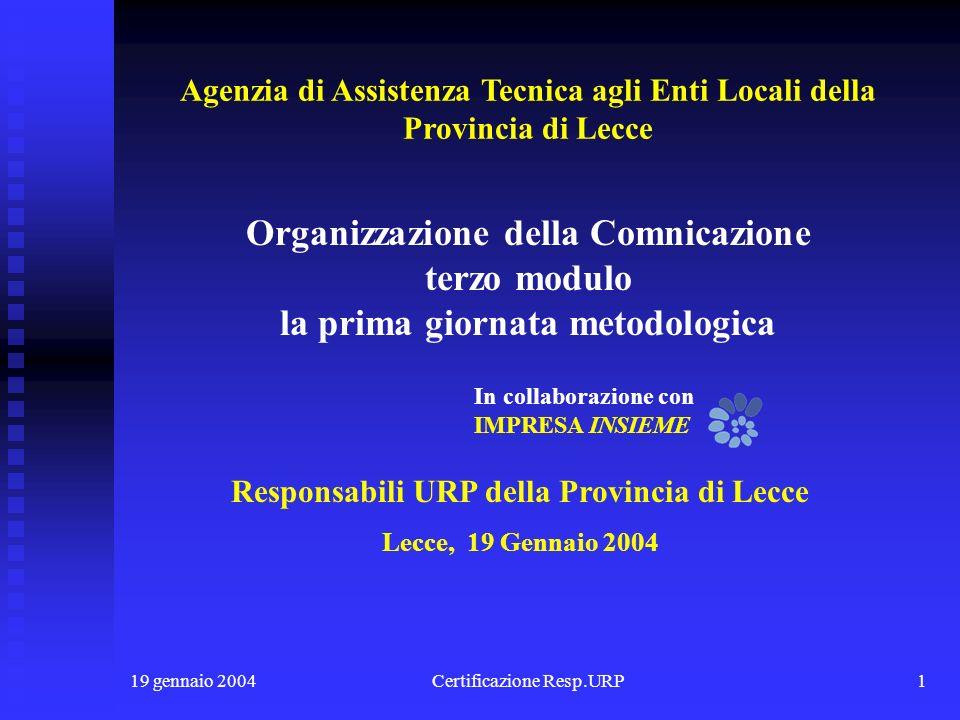 19 gennaio 2004Certificazione Resp.URP1 Responsabili URP della Provincia di Lecce Lecce, 19 Gennaio 2004 Organizzazione della Comnicazione terzo modulo la prima giornata metodologica In collaborazione con IMPRESA INSIEME Agenzia di Assistenza Tecnica agli Enti Locali della Provincia di Lecce