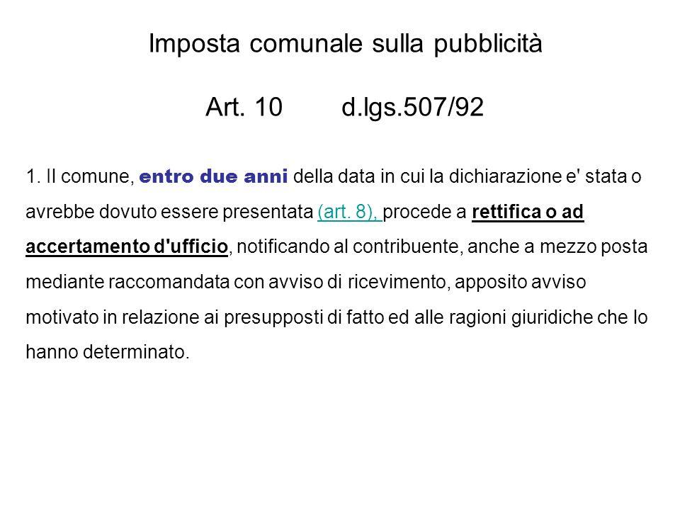 Imposta comunale sulla pubblicità Art. 10 d.lgs.507/92 1. Il comune, entro due anni della data in cui la dichiarazione e' stata o avrebbe dovuto esser