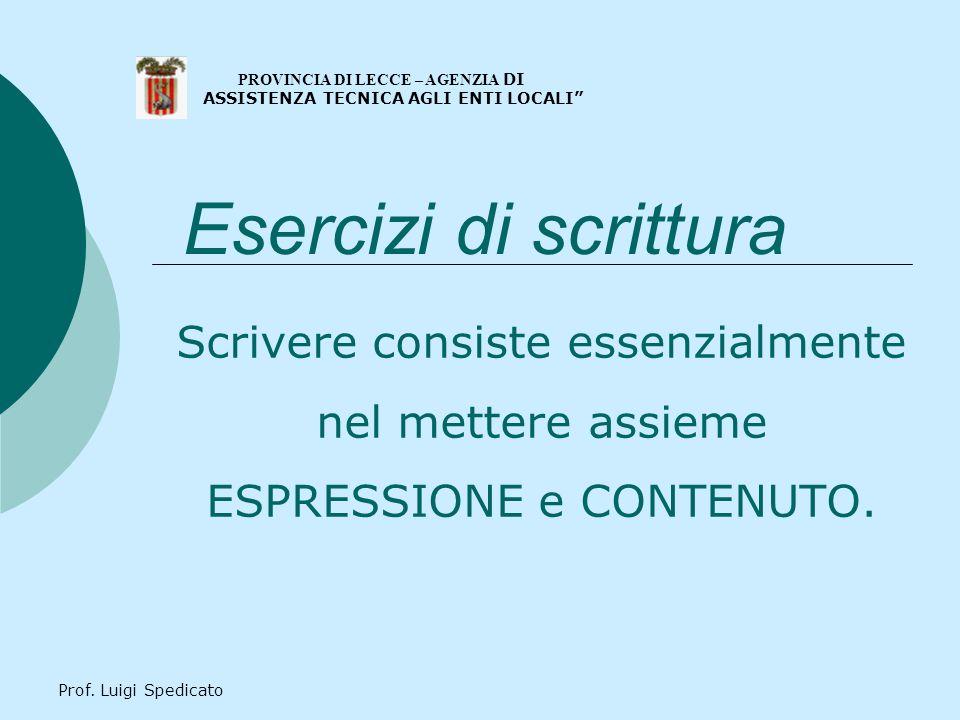 Prof. Luigi Spedicato Esercizi di scrittura Scrivere consiste essenzialmente nel mettere assieme ESPRESSIONE e CONTENUTO. PROVINCIA DI LECCE – AGENZIA