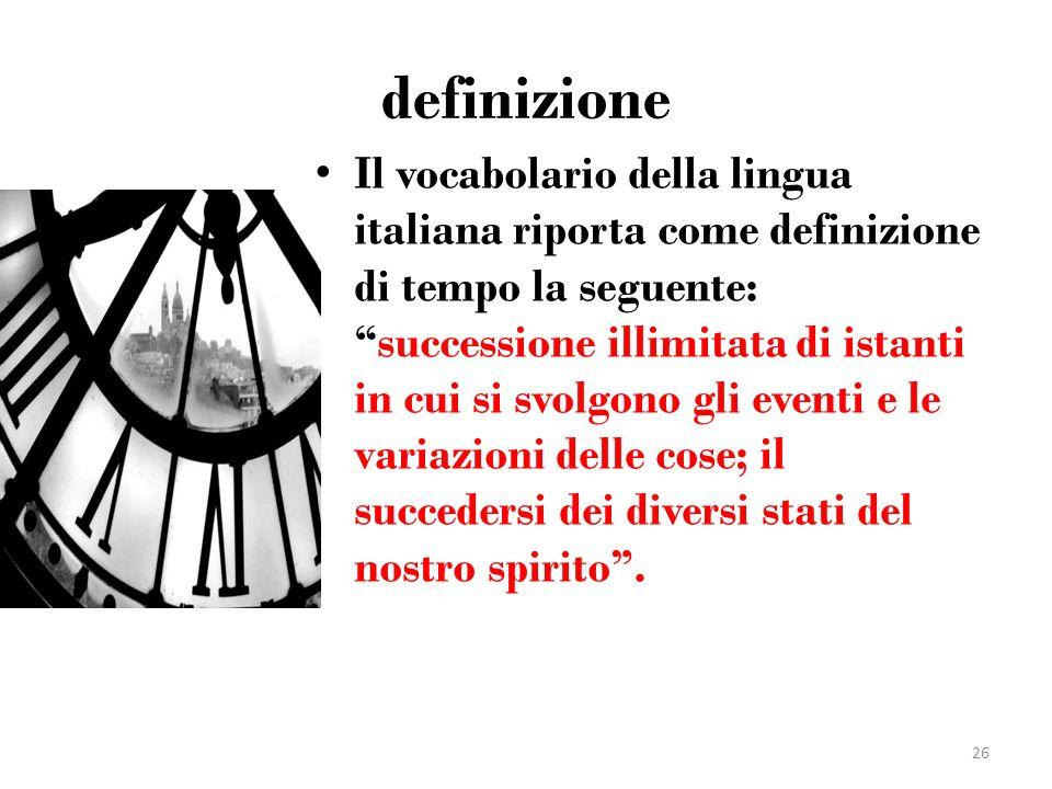 definizione Il vocabolario della lingua italiana riporta come definizione di tempo la seguente:successione illimitata di istanti in cui si svolgono gl