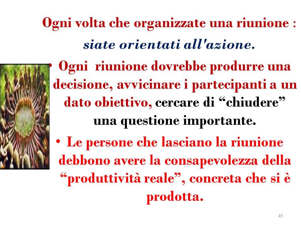 Ogni volta che organizzate una riunione : siate orientati all'azione. Ogni riunione dovrebbe produrre una decisione, avvicinare i partecipanti a un da