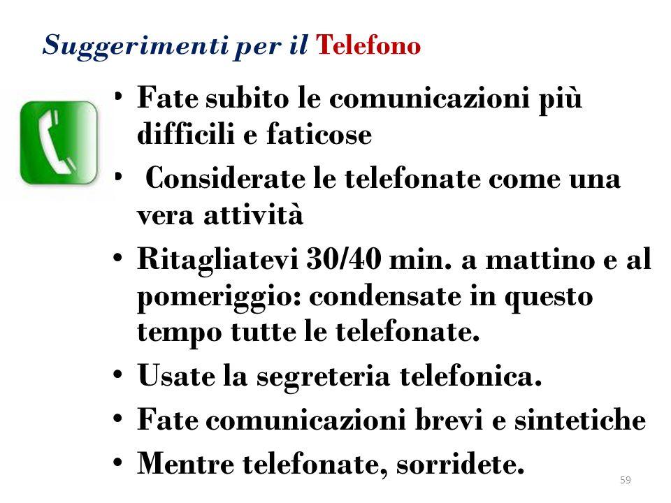 Suggerimenti per il Telefono Fate subito le comunicazioni più difficili e faticose Considerate le telefonate come una vera attività Ritagliatevi 30/40