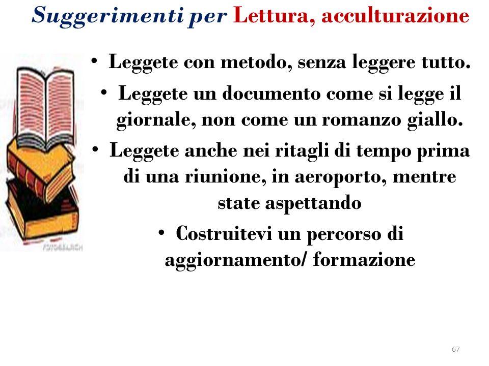 Suggerimenti per Lettura, acculturazione Leggete con metodo, senza leggere tutto. Leggete un documento come si legge il giornale, non come un romanzo