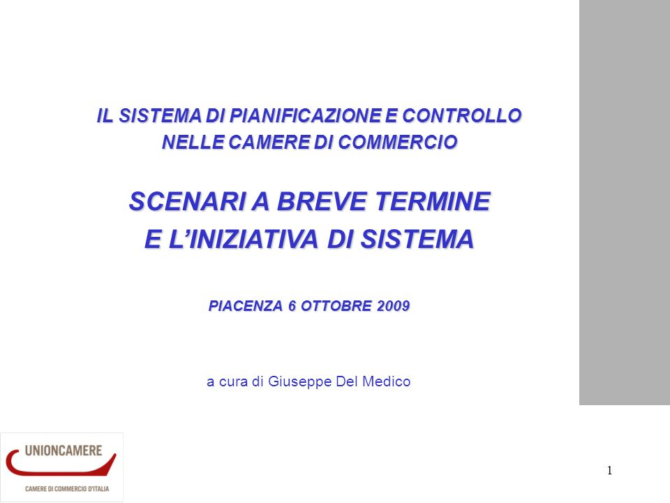 1 IL SISTEMA DI PIANIFICAZIONE E CONTROLLO NELLE CAMERE DI COMMERCIO SCENARI A BREVE TERMINE E LINIZIATIVA DI SISTEMA PIACENZA 6 OTTOBRE 2009 a cura di Giuseppe Del Medico
