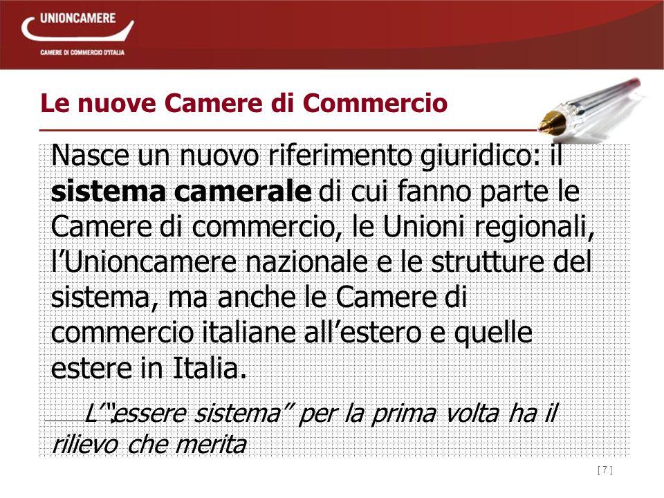 [ 7 ] Le nuove Camere di Commercio Nasce un nuovo riferimento giuridico: il sistema camerale di cui fanno parte le Camere di commercio, le Unioni regionali, lUnioncamere nazionale e le strutture del sistema, ma anche le Camere di commercio italiane allestero e quelle estere in Italia.