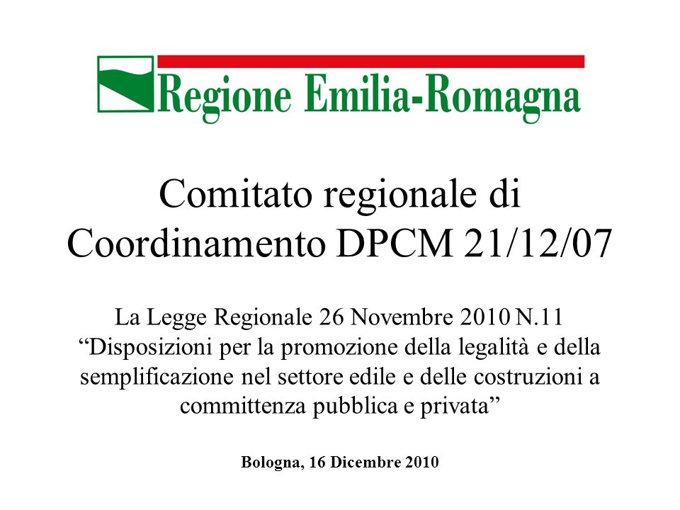 Comitato regionale di Coordinamento DPCM 21/12/07 La Legge Regionale 26 Novembre 2010 N.11 Disposizioni per la promozione della legalità e della semplificazione nel settore edile e delle costruzioni a committenza pubblica e privata Bologna, 16 Dicembre 2010