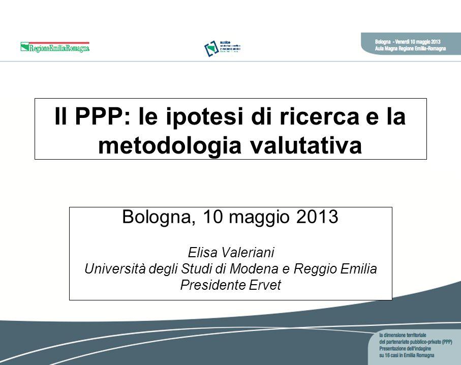 Il PPP: le ipotesi di ricerca e la metodologia valutativa Bologna, 10 maggio 2013 Elisa Valeriani Università degli Studi di Modena e Reggio Emilia Presidente Ervet