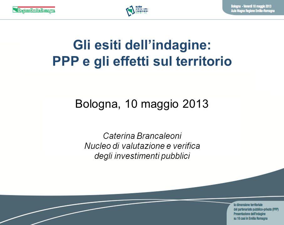 Gli esiti dellindagine: PPP e gli effetti sul territorio Bologna, 10 maggio 2013 Caterina Brancaleoni Nucleo di valutazione e verifica degli investime