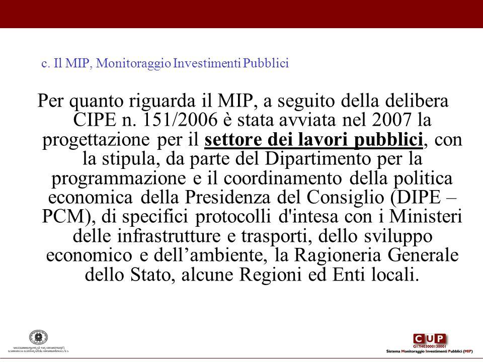 c. Il MIP, Monitoraggio Investimenti Pubblici Per quanto riguarda il MIP, a seguito della delibera CIPE n. 151/2006 è stata avviata nel 2007 la proget