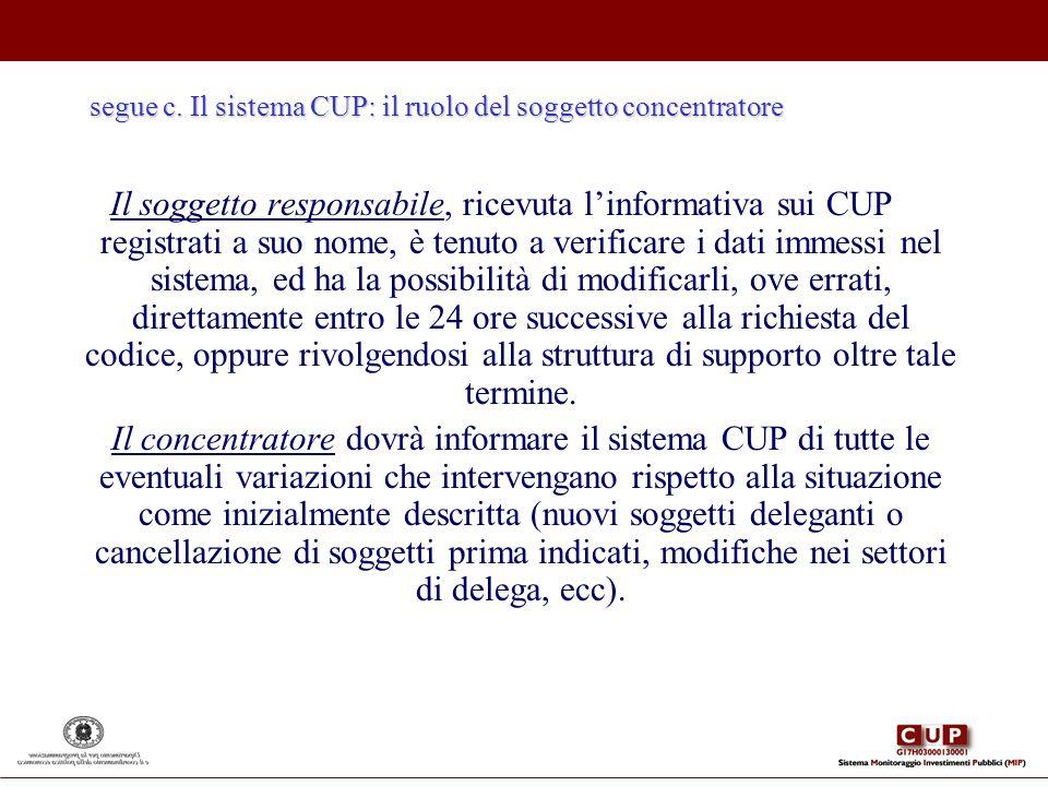 segue c. Il sistema CUP: il ruolo del soggetto concentratore Il soggetto responsabile, ricevuta linformativa sui CUP registrati a suo nome, è tenuto a
