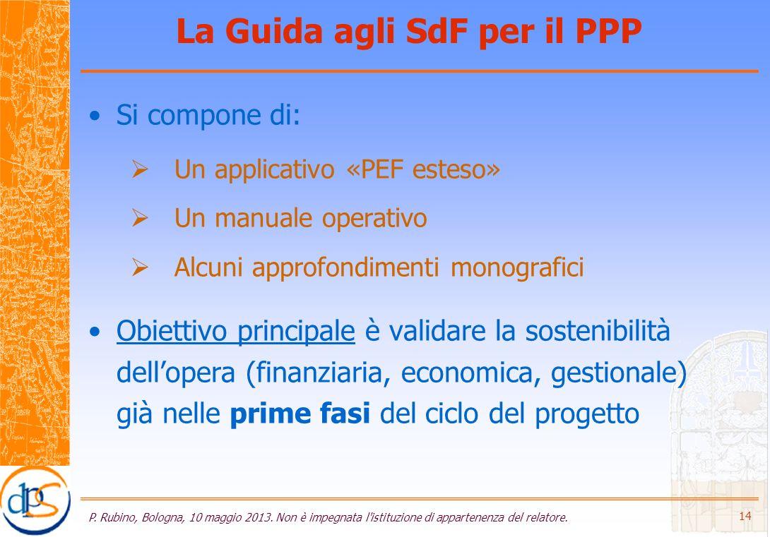 La Guida agli SdF per il PPP Si compone di: Un applicativo «PEF esteso» Un manuale operativo Alcuni approfondimenti monografici Obiettivo principale è validare la sostenibilità dellopera (finanziaria, economica, gestionale) già nelle prime fasi del ciclo del progetto P.