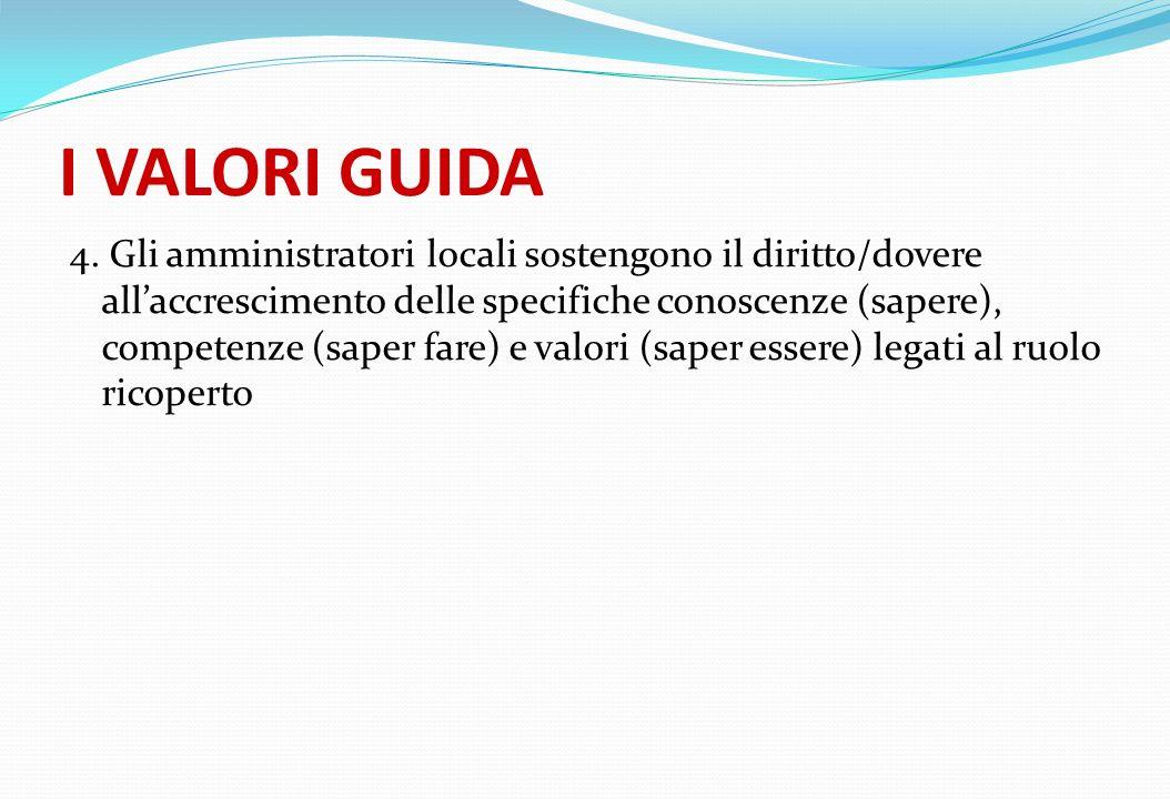 I VALORI GUIDA 4. Gli amministratori locali sostengono il diritto/dovere allaccrescimento delle specifiche conoscenze (sapere), competenze (saper fare
