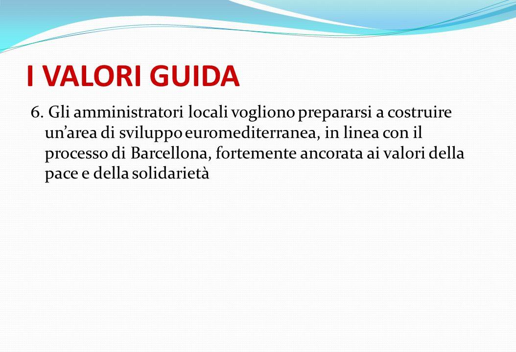 I VALORI GUIDA 6. Gli amministratori locali vogliono prepararsi a costruire unarea di sviluppo euromediterranea, in linea con il processo di Barcellon