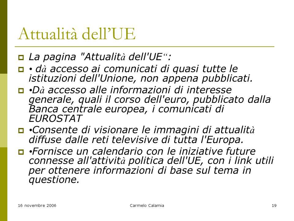 16 novembre 2006Carmelo Calamia19 Attualità dellUE La pagina Attualit à dell UE : d à accesso ai comunicati di quasi tutte le istituzioni dell Unione, non appena pubblicati.