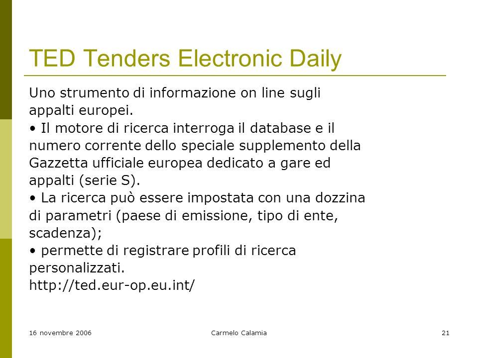 16 novembre 2006Carmelo Calamia21 TED Tenders Electronic Daily Uno strumento di informazione on line sugli appalti europei.