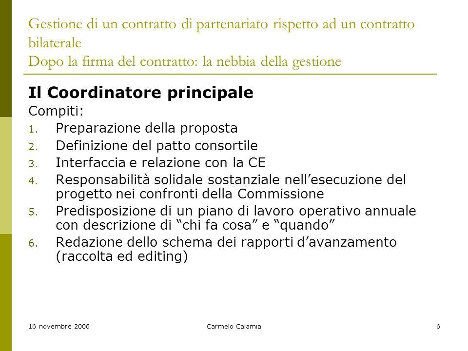 16 novembre 2006Carmelo Calamia6 Gestione di un contratto di partenariato rispetto ad un contratto bilaterale Dopo la firma del contratto: la nebbia della gestione Il Coordinatore principale Compiti: 1.