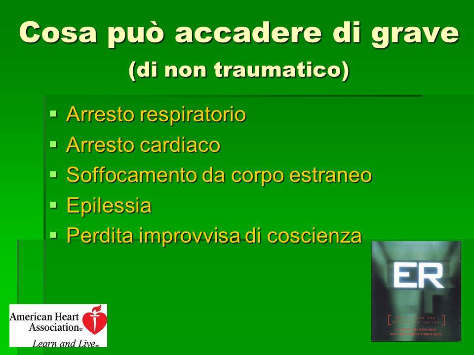 Cosa può accadere di grave (di non traumatico) Arresto respiratorio Arresto respiratorio Arresto cardiaco Arresto cardiaco Soffocamento da corpo estra