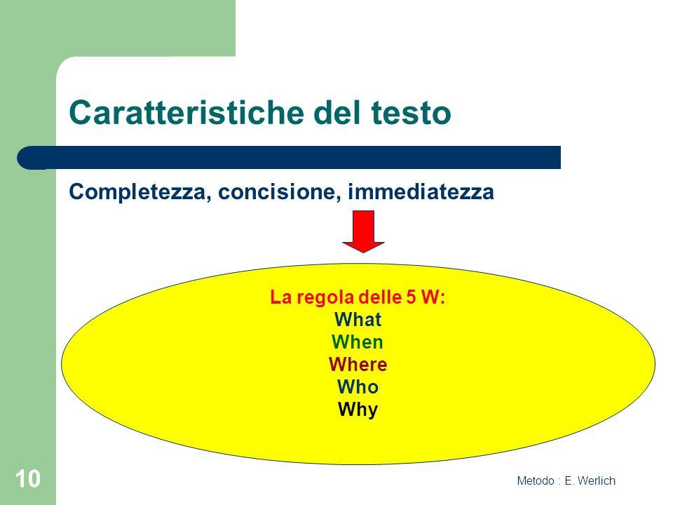 10 Caratteristiche del testo Completezza, concisione, immediatezza La regola delle 5 W: What When Where Who Why Metodo : E. Werlich