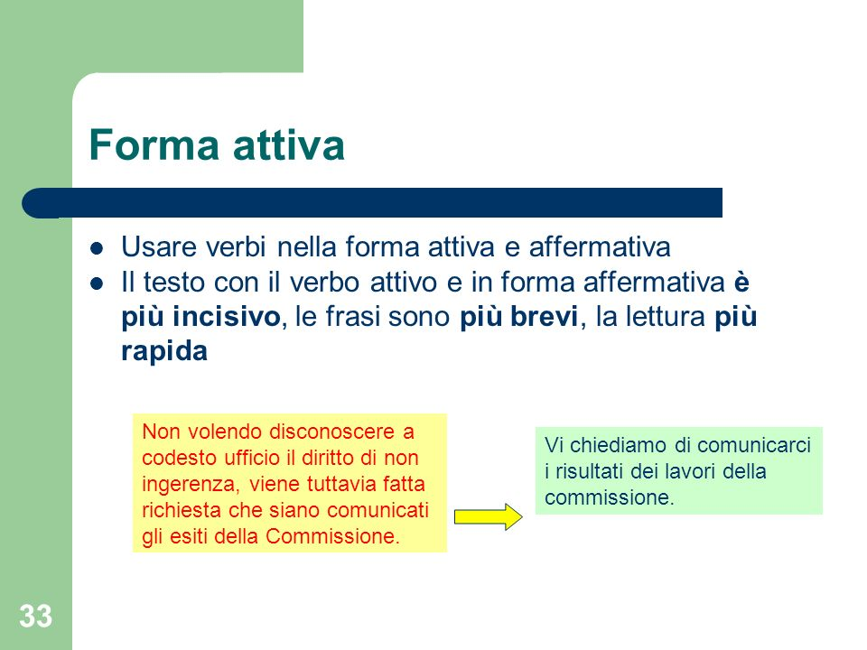 33 Forma attiva Usare verbi nella forma attiva e affermativa Il testo con il verbo attivo e in forma affermativa è più incisivo, le frasi sono più bre
