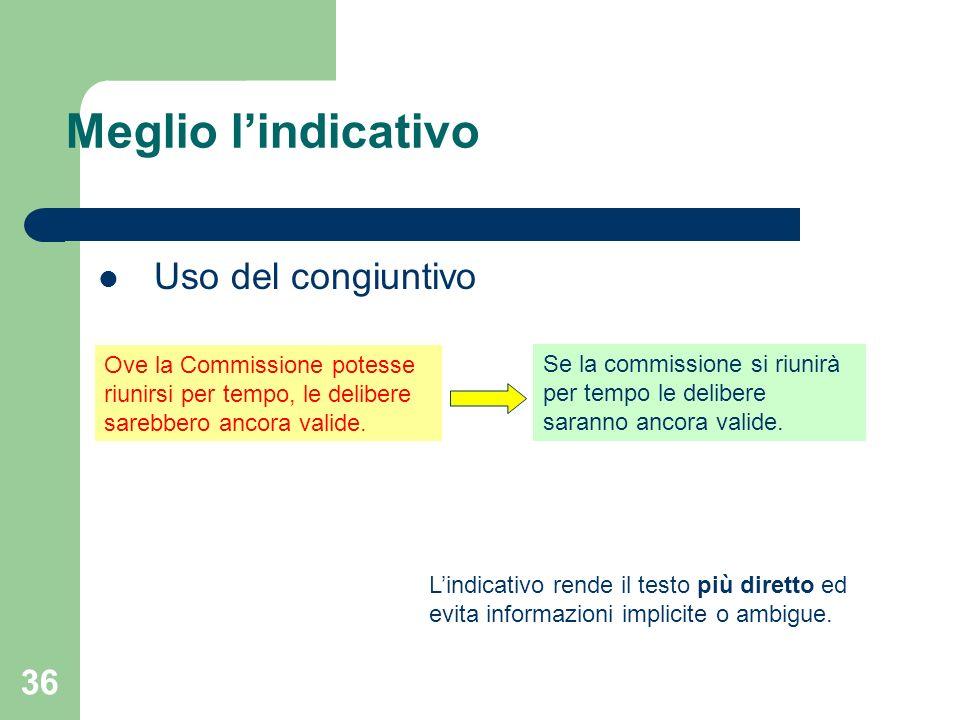 36 Meglio lindicativo Uso del congiuntivo Lindicativo rende il testo più diretto ed evita informazioni implicite o ambigue. Ove la Commissione potesse