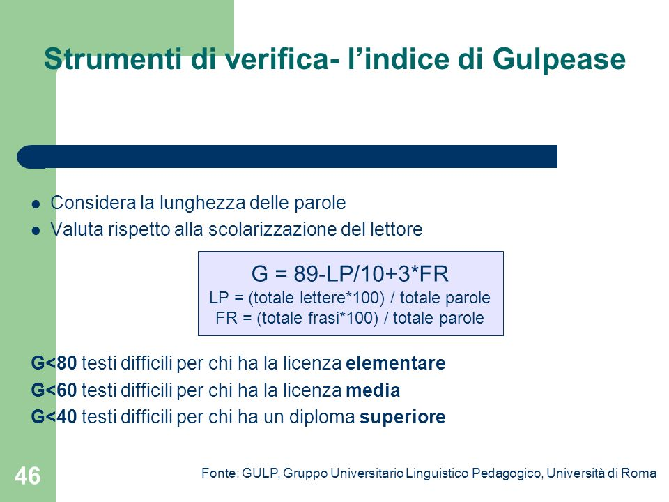46 Strumenti di verifica- lindice di Gulpease Considera la lunghezza delle parole Valuta rispetto alla scolarizzazione del lettore G<80 testi difficil