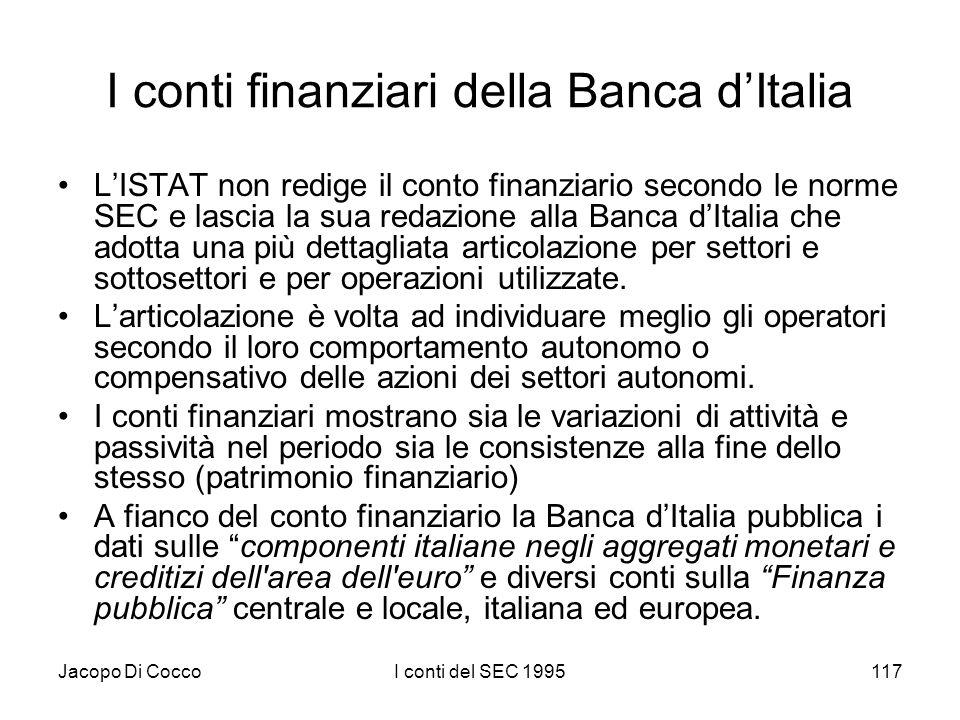 Jacopo Di CoccoI conti del SEC 1995117 I conti finanziari della Banca dItalia LISTAT non redige il conto finanziario secondo le norme SEC e lascia la sua redazione alla Banca dItalia che adotta una più dettagliata articolazione per settori e sottosettori e per operazioni utilizzate.
