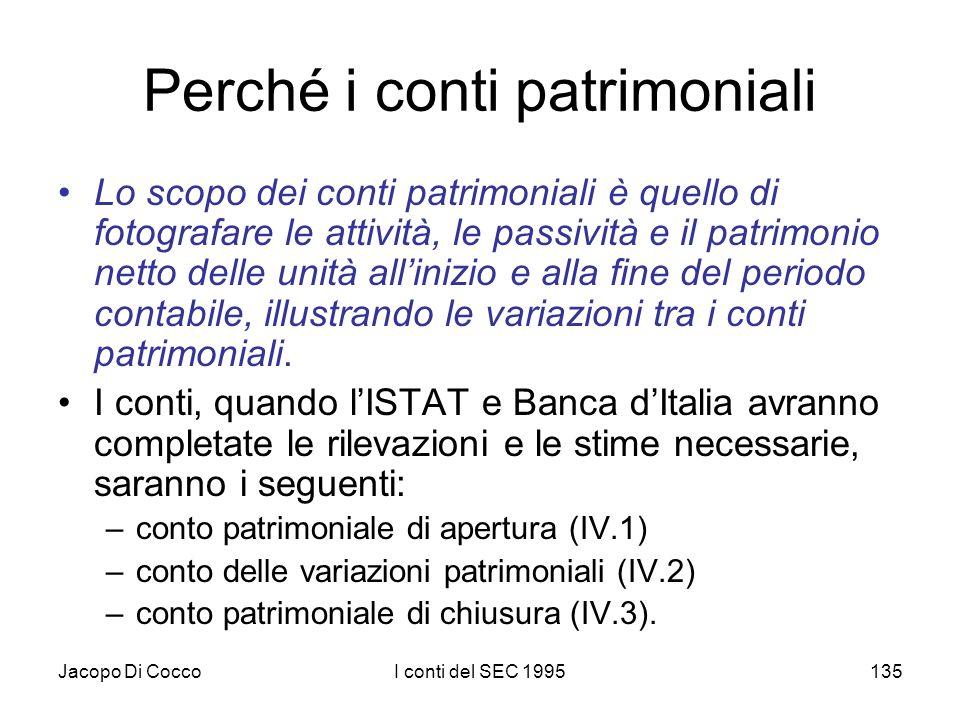 Jacopo Di CoccoI conti del SEC 1995135 Perché i conti patrimoniali Lo scopo dei conti patrimoniali è quello di fotografare le attività, le passività e