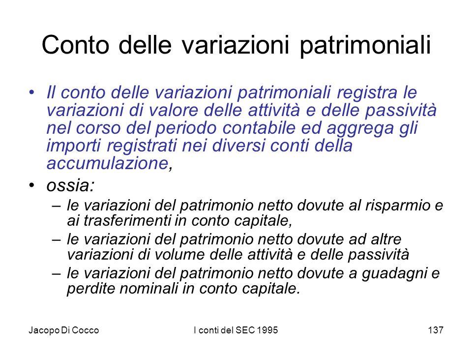 Jacopo Di CoccoI conti del SEC 1995137 Conto delle variazioni patrimoniali Il conto delle variazioni patrimoniali registra le variazioni di valore del