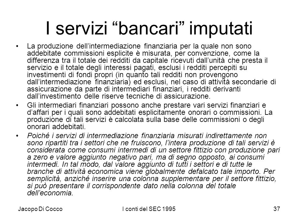 Jacopo Di CoccoI conti del SEC 199537 I servizi bancari imputati La produzione dellintermediazione finanziaria per la quale non sono addebitate commissioni esplicite è misurata, per convenzione, come la differenza tra il totale dei redditi da capitale ricevuti dallunità che presta il servizio e il totale degli interessi pagati, esclusi i redditi percepiti su investimenti di fondi propri (in quanto tali redditi non provengono dallintermediazione finanziaria) ed esclusi, nel caso di attività secondarie di assicurazione da parte di intermediari finanziari, i redditi derivanti dallinvestimento delle riserve tecniche di assicurazione.