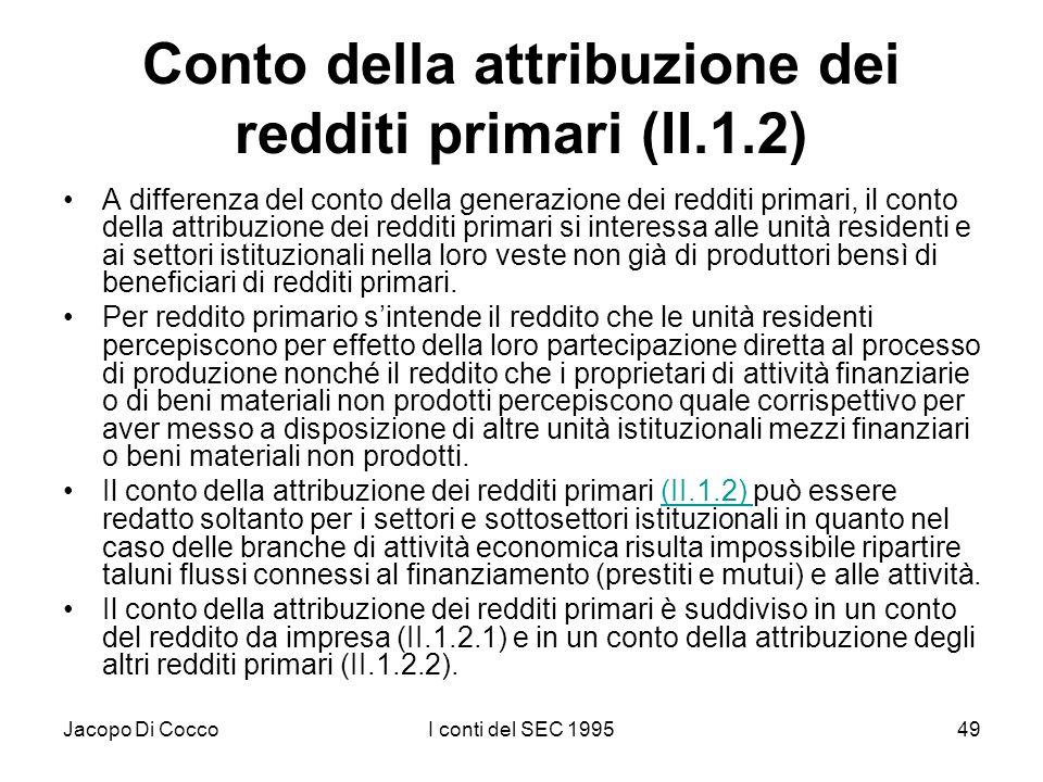 Jacopo Di CoccoI conti del SEC 199549 Conto della attribuzione dei redditi primari (II.1.2) A differenza del conto della generazione dei redditi primari, il conto della attribuzione dei redditi primari si interessa alle unità residenti e ai settori istituzionali nella loro veste non già di produttori bensì di beneficiari di redditi primari.
