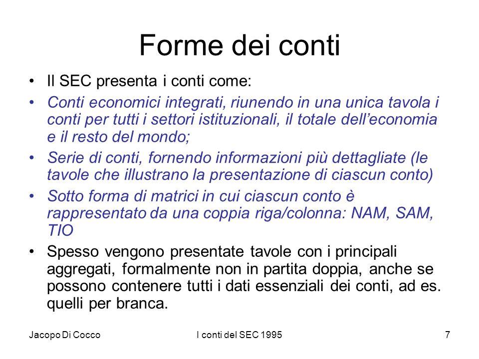 Jacopo Di CoccoI conti del SEC 19957 Forme dei conti Il SEC presenta i conti come: Conti economici integrati, riunendo in una unica tavola i conti per tutti i settori istituzionali, il totale delleconomia e il resto del mondo; Serie di conti, fornendo informazioni più dettagliate (le tavole che illustrano la presentazione di ciascun conto) Sotto forma di matrici in cui ciascun conto è rappresentato da una coppia riga/colonna: NAM, SAM, TIO Spesso vengono presentate tavole con i principali aggregati, formalmente non in partita doppia, anche se possono contenere tutti i dati essenziali dei conti, ad es.
