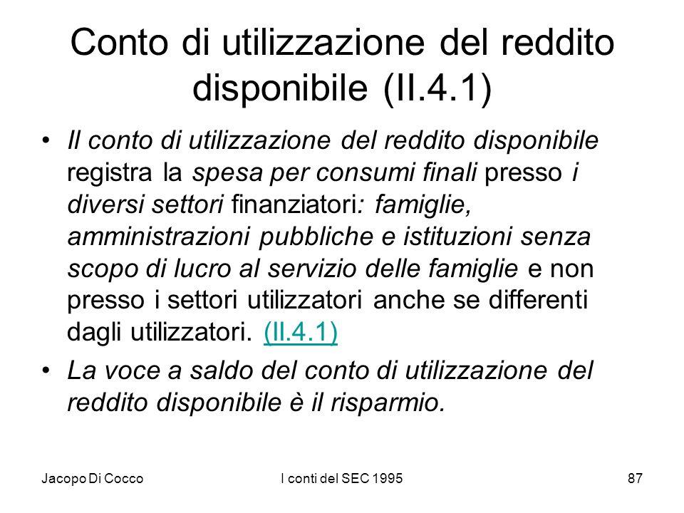 Jacopo Di CoccoI conti del SEC 199587 Conto di utilizzazione del reddito disponibile (II.4.1) Il conto di utilizzazione del reddito disponibile registra la spesa per consumi finali presso i diversi settori finanziatori: famiglie, amministrazioni pubbliche e istituzioni senza scopo di lucro al servizio delle famiglie e non presso i settori utilizzatori anche se differenti dagli utilizzatori.