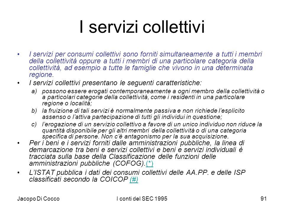 Jacopo Di CoccoI conti del SEC 199591 I servizi collettivi I servizi per consumi collettivi sono forniti simultaneamente a tutti i membri della collettività oppure a tutti i membri di una particolare categoria della collettività, ad esempio a tutte le famiglie che vivono in una determinata regione.