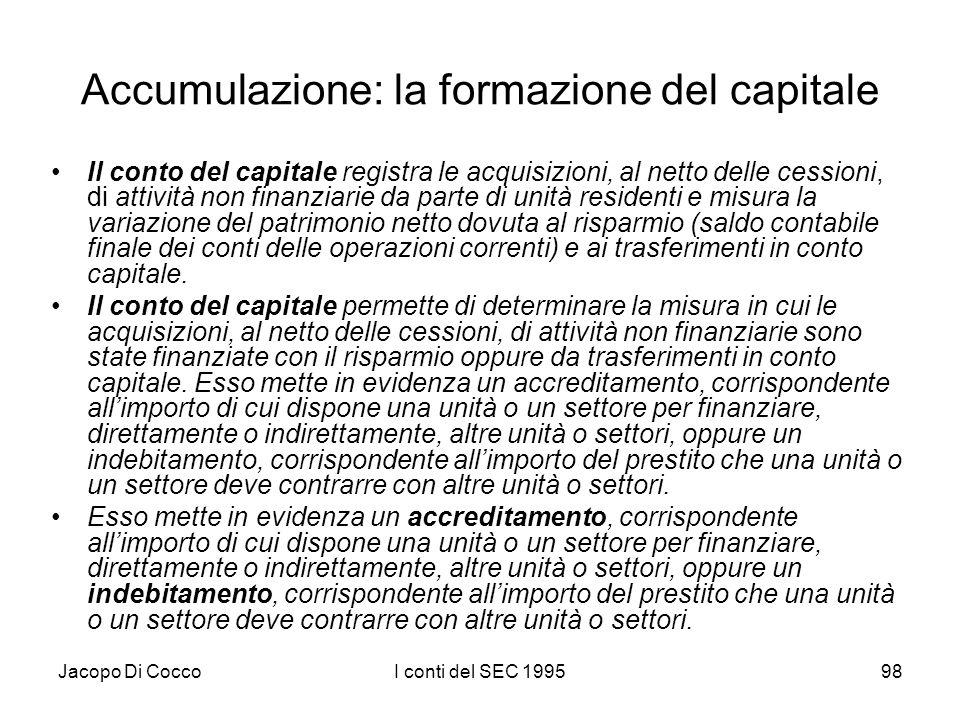 Jacopo Di CoccoI conti del SEC 199598 Accumulazione: la formazione del capitale Il conto del capitale registra le acquisizioni, al netto delle cession