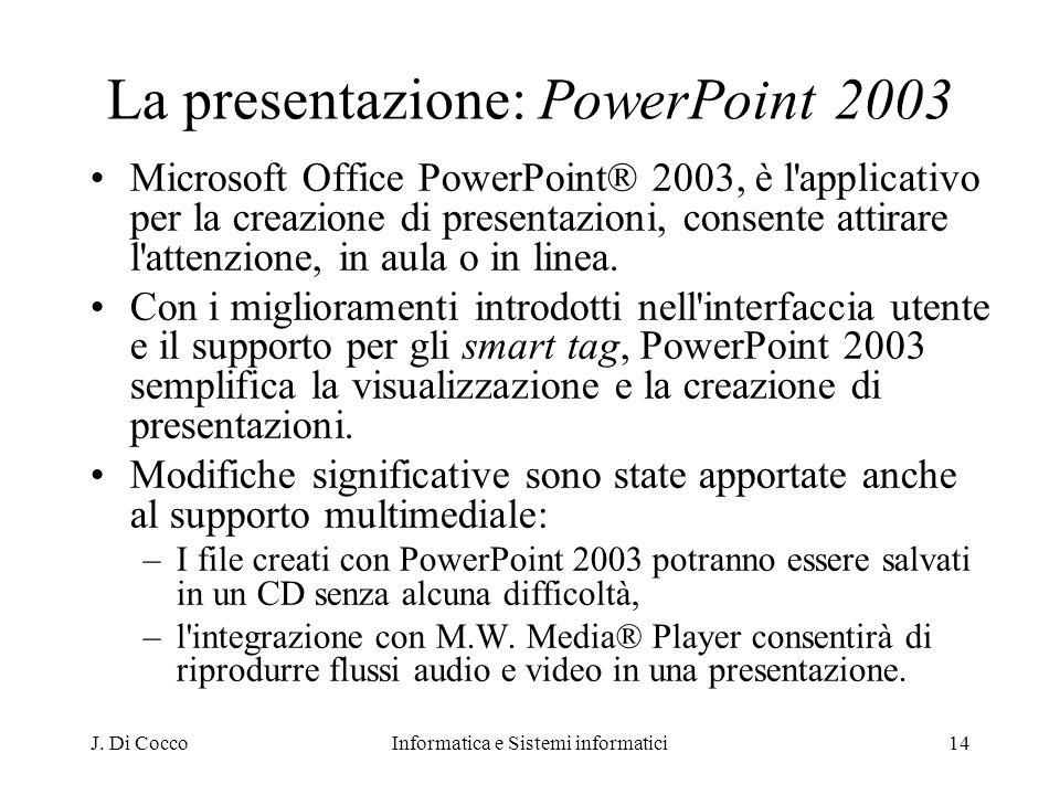 J. Di CoccoInformatica e Sistemi informatici14 La presentazione: PowerPoint 2003 Microsoft Office PowerPoint® 2003, è l'applicativo per la creazione d