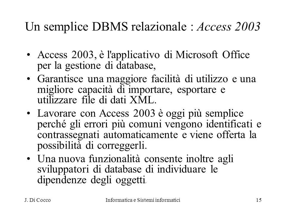 J. Di CoccoInformatica e Sistemi informatici15 Un semplice DBMS relazionale : Access 2003 Access 2003, è l'applicativo di Microsoft Office per la gest