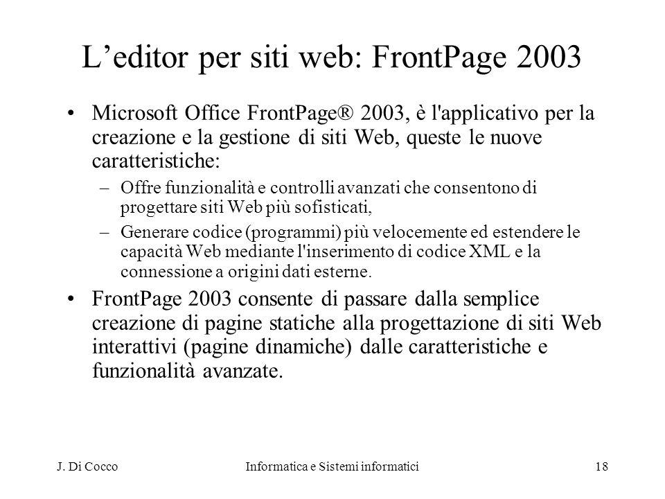 J. Di CoccoInformatica e Sistemi informatici18 Leditor per siti web: FrontPage 2003 Microsoft Office FrontPage® 2003, è l'applicativo per la creazione