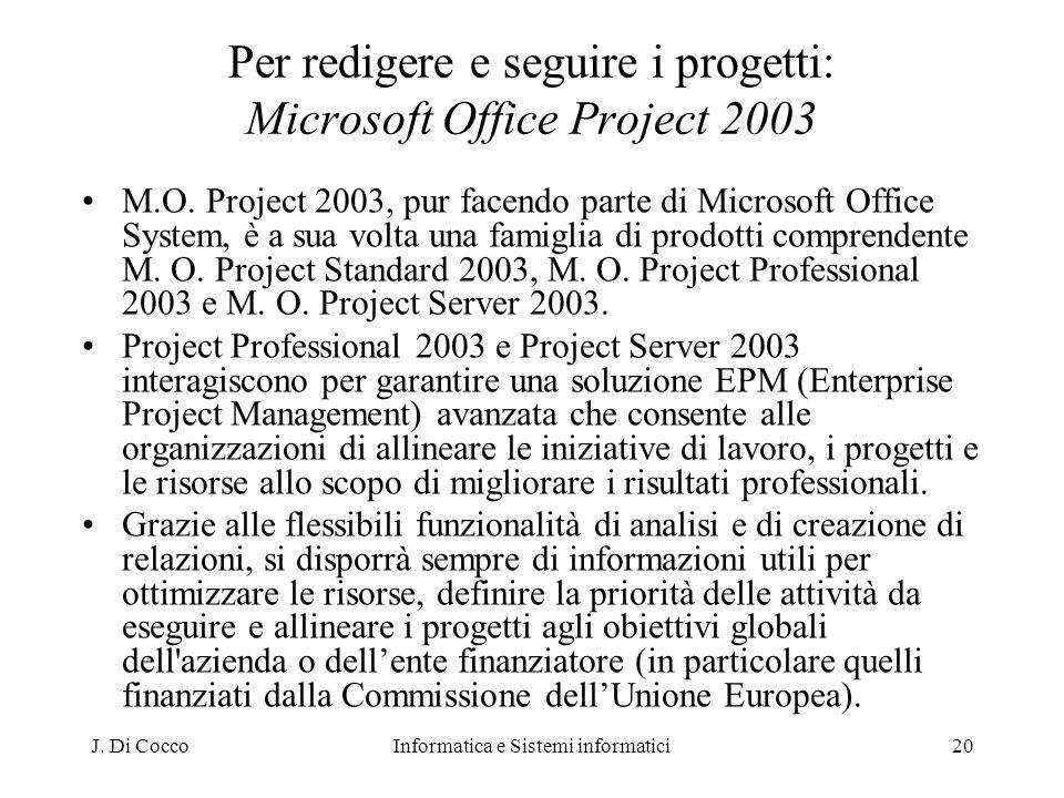 J. Di CoccoInformatica e Sistemi informatici20 Per redigere e seguire i progetti: Microsoft Office Project 2003 M.O. Project 2003, pur facendo parte d