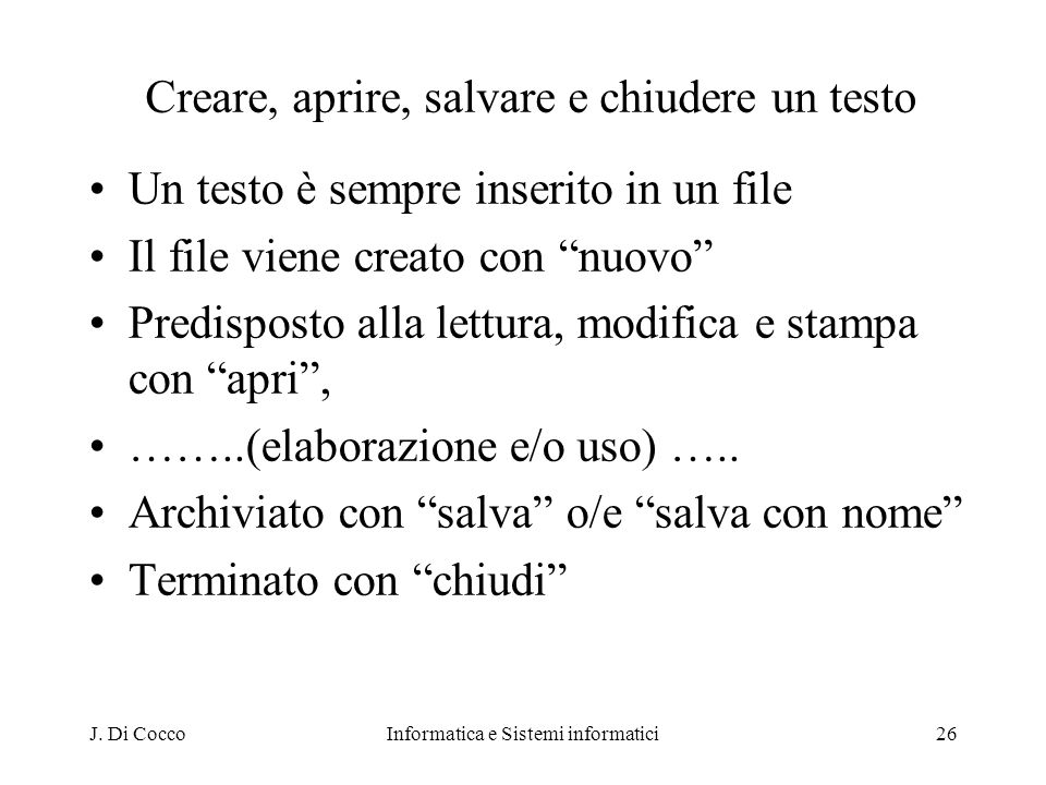 J. Di CoccoInformatica e Sistemi informatici26 Creare, aprire, salvare e chiudere un testo Un testo è sempre inserito in un file Il file viene creato