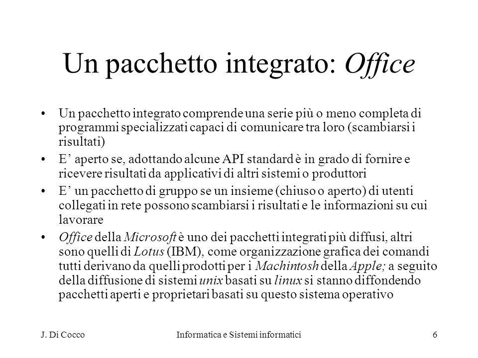 J. Di CoccoInformatica e Sistemi informatici6 Un pacchetto integrato: Office Un pacchetto integrato comprende una serie più o meno completa di program
