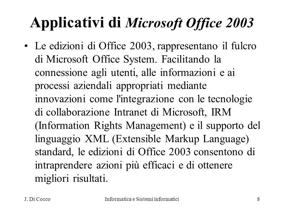 J. Di CoccoInformatica e Sistemi informatici8 Applicativi di Microsoft Office 2003 Le edizioni di Office 2003, rappresentano il fulcro di Microsoft Of