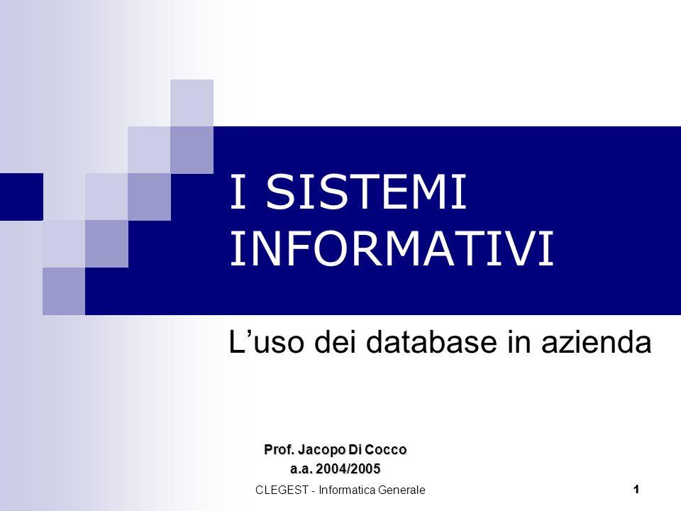 CLEGEST - Informatica Generale 1 I SISTEMI INFORMATIVI Luso dei database in azienda Prof. Jacopo Di Cocco a.a. 2004/2005