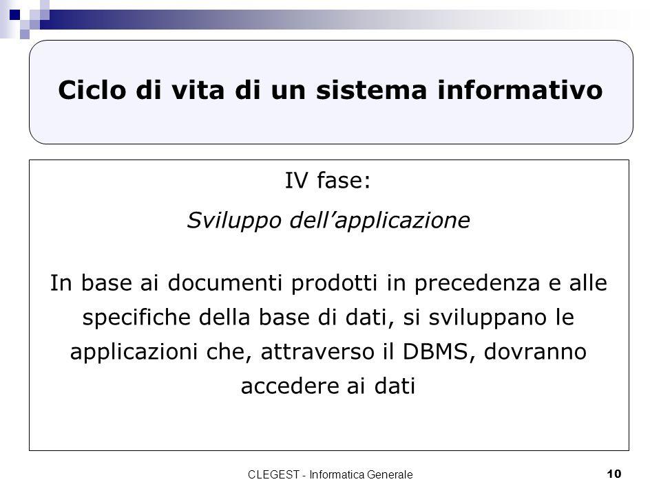 CLEGEST - Informatica Generale10 Ciclo di vita di un sistema informativo IV fase: Sviluppo dellapplicazione In base ai documenti prodotti in precedenz