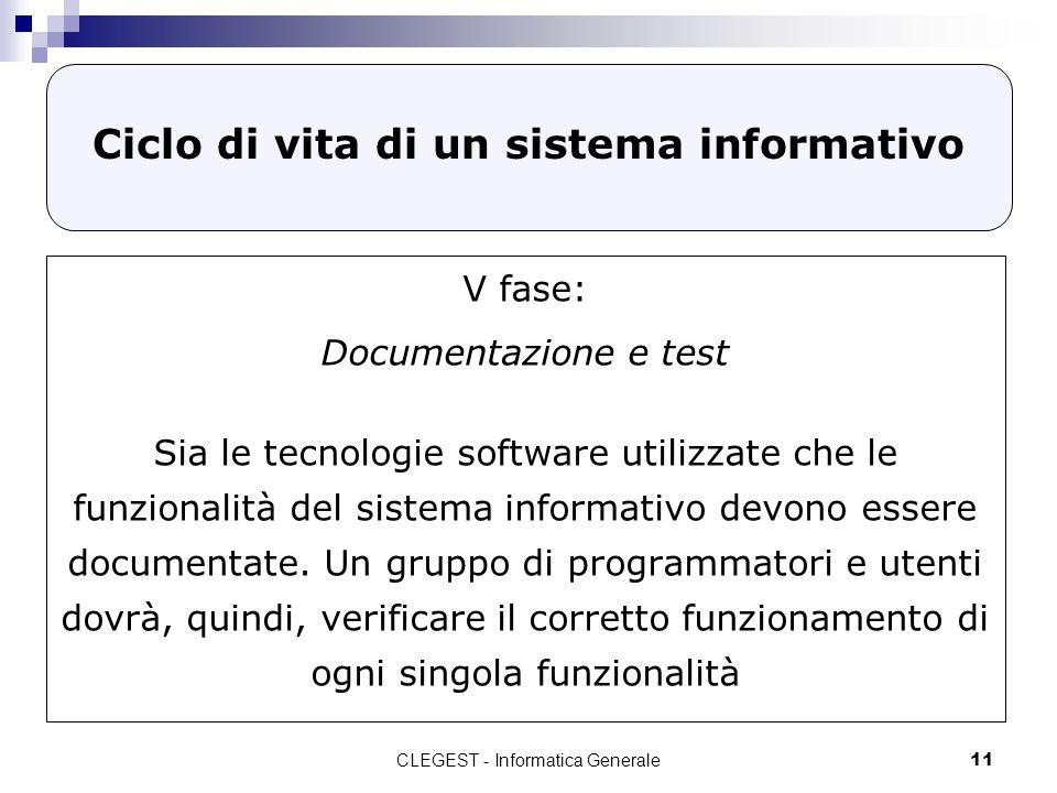 CLEGEST - Informatica Generale11 Ciclo di vita di un sistema informativo V fase: Documentazione e test Sia le tecnologie software utilizzate che le funzionalità del sistema informativo devono essere documentate.