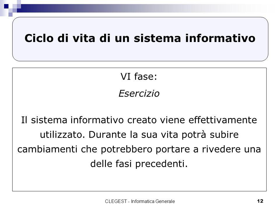 CLEGEST - Informatica Generale12 Ciclo di vita di un sistema informativo VI fase: Esercizio Il sistema informativo creato viene effettivamente utilizz